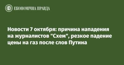"""Новости 7 октября: причина нападения на журналистов """"Схем"""", резкое падение цены на газ после слов Путина"""
