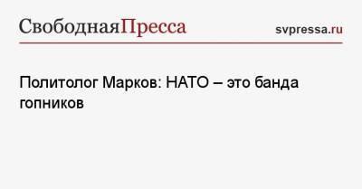 Политолог Марков: НАТО — это банда гопников