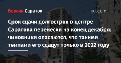 Срок сдачи долгостроя в центре Саратова перенесли на конец декабря: чиновники опасаются, что такими темпами его сдадут только в 2022 году