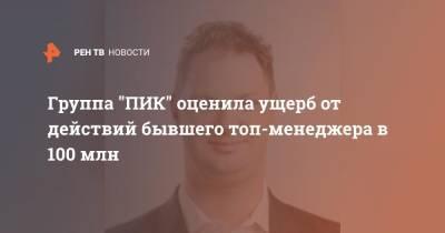 """Группа """"ПИК"""" оценила ущерб от действий бывшего топ-менеджера в 100 млн"""