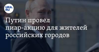 Путин провел пиар-акцию для жителей российских городов