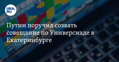 Путин поручил созвать совещание по Универсиаде в Екатеринбурге