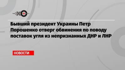 Бывший президент Украины Петр Порошенко отверг обвинения по поводу поставок угля из непризнанных ДНР и ЛНР
