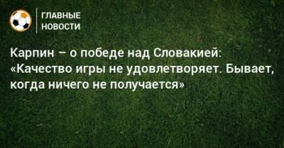 Карпин – о победе над Словакией: «Качество игры не удовлетворяет. Бывает, когда ничего не получается»