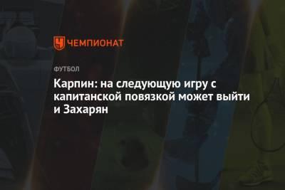 Карпин: на следующую игру с капитанской повязкой может выйти и Захарян