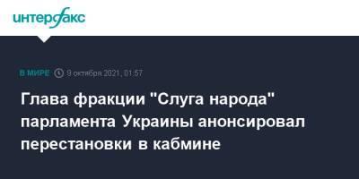 """Глава фракции """"Слуга народа"""" парламента Украины анонсировал перестановки в кабмине"""