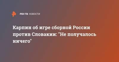 """Карпин об игре сборной России против Словакии: """"Не получалось ничего"""""""