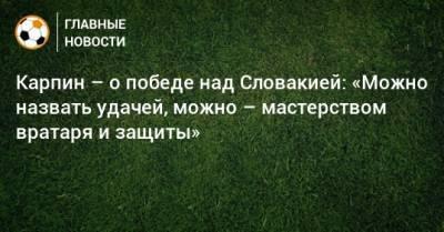 Карпин – о победе над Словакией: «Можно назвать удачей, можно – мастерством вратаря и защиты»