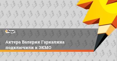 Актера Валерия Гаркалина подключили к ЭКМО