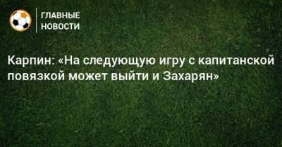 Карпин: «На следующую игру с капитанской повязкой может выйти и Захарян»