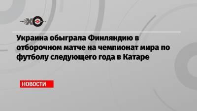 Украина обыграла Финляндию в отборочном матче на чемпионат мира по футболу следующего года в Катаре