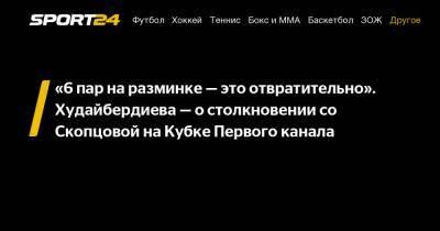 """""""6 пар на разминке — это отвратительно"""". Худайбердиева - о столкновении со Скопцовой на Кубке Первого канала"""