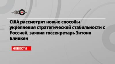 США рассмотрят новые способы укрепления стратегической стабильности с Россией, заявил госсекретарь Энтони Блинкен