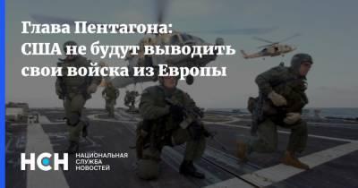 Глава Пентагона: США не будут выводить свои войска из Европы