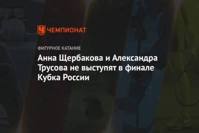 Анна Щербакова и Александра Трусова не выступят в финале Кубка России