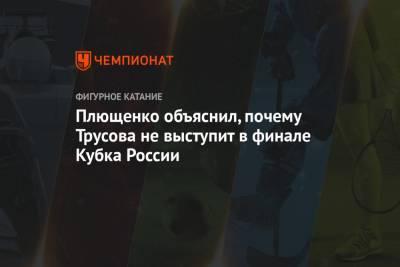 Плющенко объяснил, почему Трусова не выступит в финале Кубка России