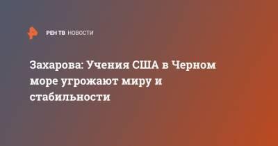 Захарова: Учения США в Черном море угрожают миру и стабильности