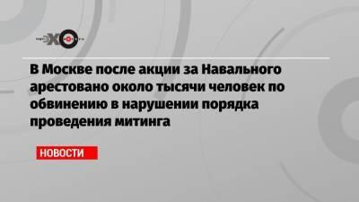 В Москве после акции за Навального арестовано около тысячи человек по обвинению в нарушении порядка проведения митинга