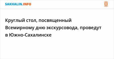 Круглый стол, посвященный Всемирному дню экскурсовода, проведут в Южно-Сахалинске