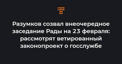 Разумков созвал внеочередное заседание Рады на 23 февраля: рассмотрят ветированный законопроект о госслужбе