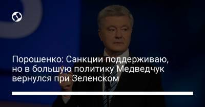 Порошенко: Санкции поддерживаю, но в большую политику Медведчук вернулся при Зеленском