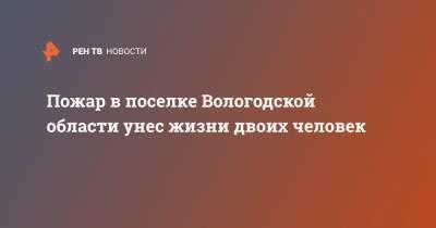 Пожар в поселке Вологодской области унес жизни двоих человек