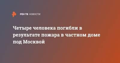 Четыре человека погибли в результате пожара в частном доме под Москвой