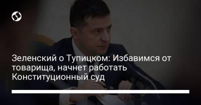 Зеленский о Тупицком: Избавимся от товарища, начнет работать Конституционный суд