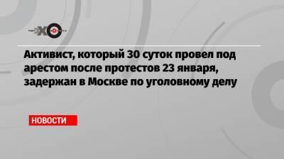 Активист, который 30 суток провел под арестом после протестов 23 января, задержан в Москве по уголовному делу
