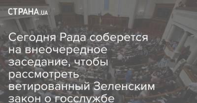 Сегодня Рада соберется на внеочередное заседание, чтобы рассмотреть ветированный Зеленским закон о госслужбе