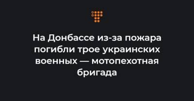 На Донбассе из-за пожара погибли трое украинских военных — мотопехотная бригада