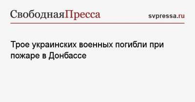 Трое украинских военных погибли при пожаре в Донбассе