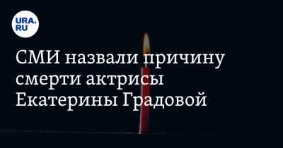 СМИ назвали причину смерти актрисы Екатерины Градовой