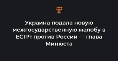 Украина подала новую межгосударственную жалобу в ЕСПЧ против России — глава Минюста