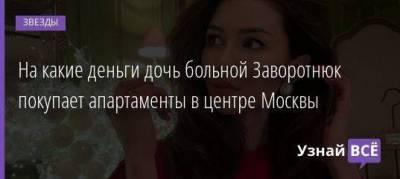 На какие деньги дочь больной Заворотнюк покупает апартаменты в центре Москвы