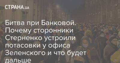 Битва при Банковой. Почему сторонники Стерненко устроили потасовки у офиса Зеленского и что будет дальше