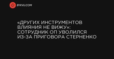 «Других инструментов влияния не вижу»: сотрудник ОП уволился из-за приговора Стерненко
