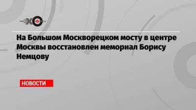 На Большом Москворецком мосту в центре Москвы восстановлен мемориал Борису Немцову