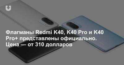 Флагманы Redmi K40, K40 Pro и K40 Pro+ представлены официально. Цена — от 310 долларов