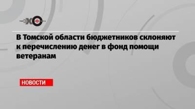 В Томской области бюджетников склоняют к перечислению денег в фонд помощи ветеранам