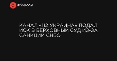 Канал «112 Украина» подал иск в Верховный суд из-за санкций СНБО