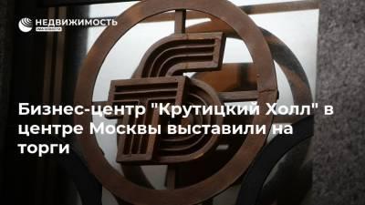 """Бизнес-центр """"Крутицкий Холл"""" в центре Москвы выставили на торги"""