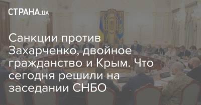 Санкции против Захарченко, двойное гражданство и Крым. Что сегодня решили на заседании СНБО