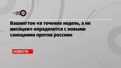 Вашингтон «в течение недель, а не месяцев» определится с новыми санкциями против россиян