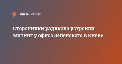 Сторонники радикала устроили митинг у офиса Зеленского в Киеве
