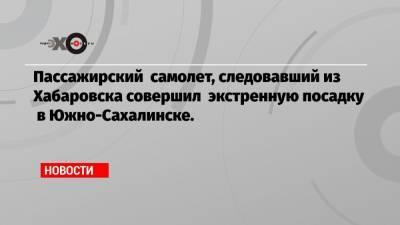 Пассажирский самолет, следовавший из Хабаровска совершил экстренную посадку в Южно-Сахалинске.