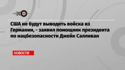 США не будут выводить войска из Германии, — заявил помощник президента по нацбезопасности Джейк Салливан