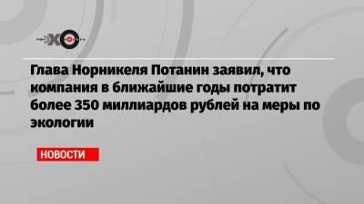 Глава Норникеля Потанин заявил, что компания в ближайшие годы потратит более 350 миллиардов рублей на меры по экологии