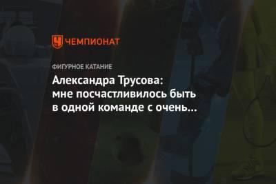 Александра Трусова: мне посчастливилось быть в одной команде с очень хорошими людьми