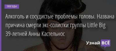 Алкоголь и сосудистые проблемы головы. Названа причина смерти экс-солистки группы Little Big 39-летней Анны Кастельнос